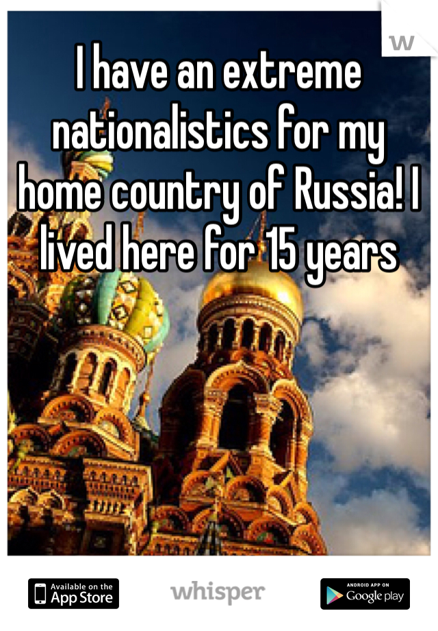 I have an extreme  nationalistics for my home country of Russia! I lived here for 15 years