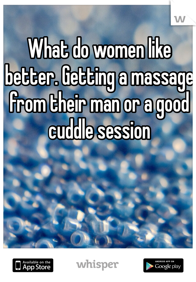 What do women like better. Getting a massage from their man or a good cuddle session