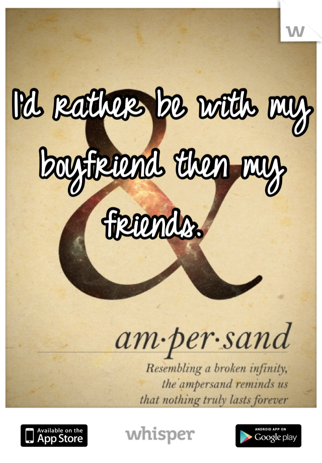 I'd rather be with my boyfriend then my friends.