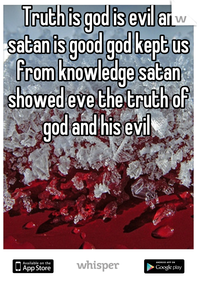 Truth is god is evil an satan is good god kept us from knowledge satan showed eve the truth of god and his evil