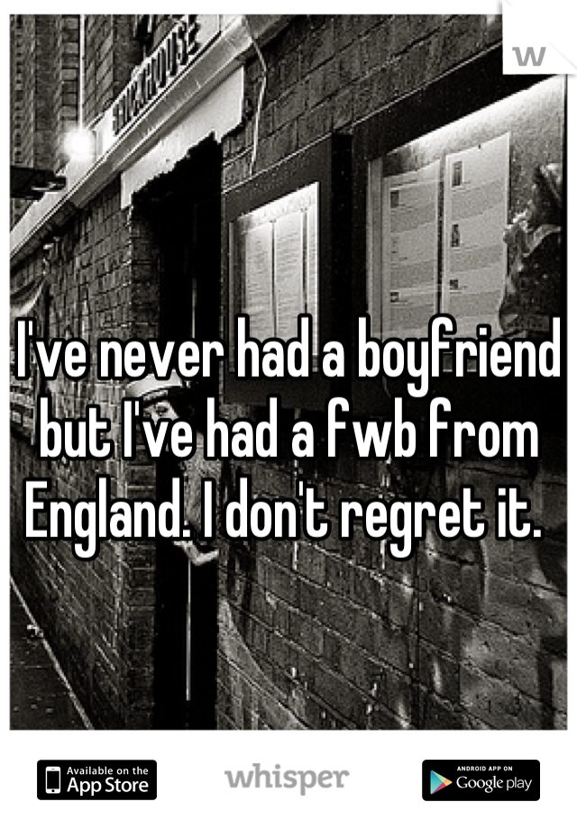 I've never had a boyfriend but I've had a fwb from England. I don't regret it.