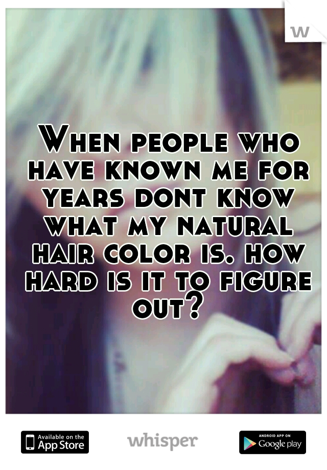 When people who have known me for years dont know what my natural hair color is. how hard is it to figure out?