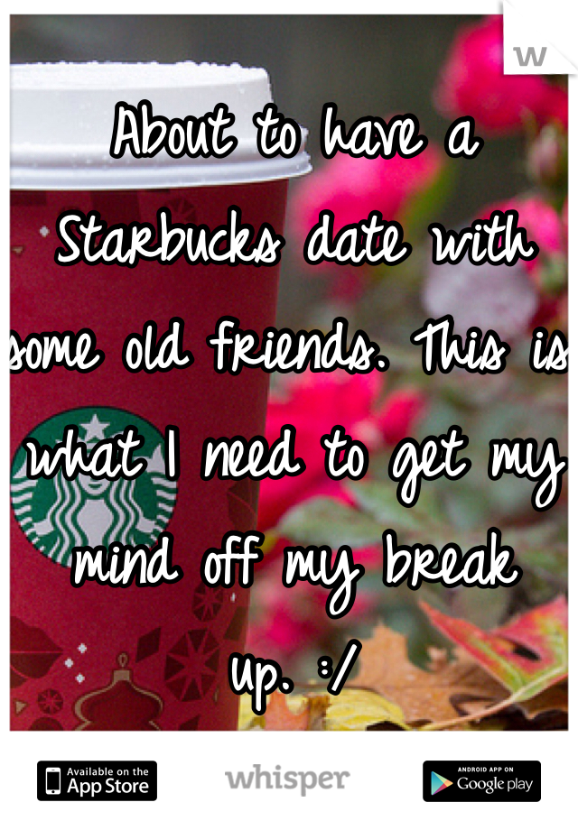 About to have a Starbucks date with some old friends. This is what I need to get my mind off my break up. :/