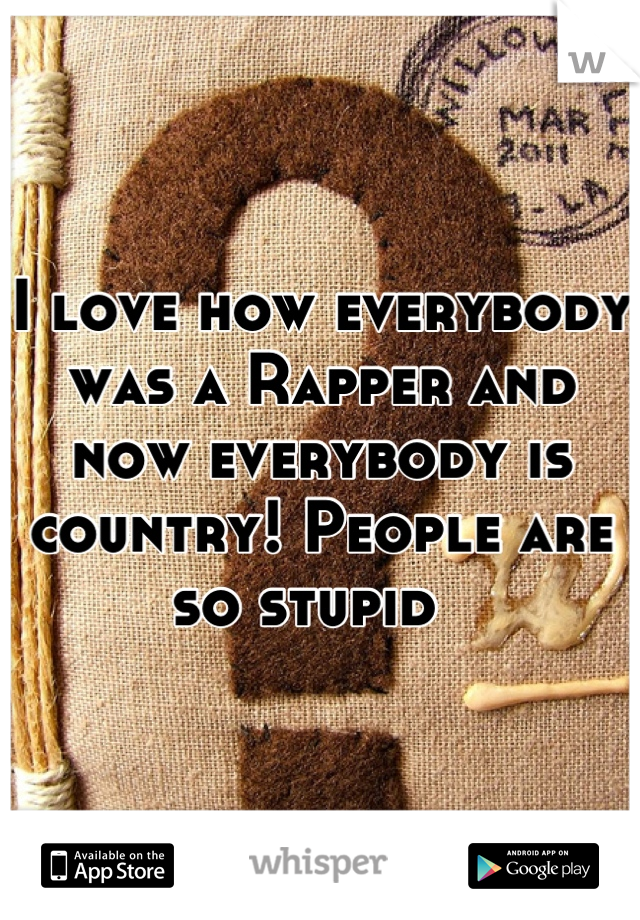 I love how everybody was a Rapper and now everybody is country! People are so stupid
