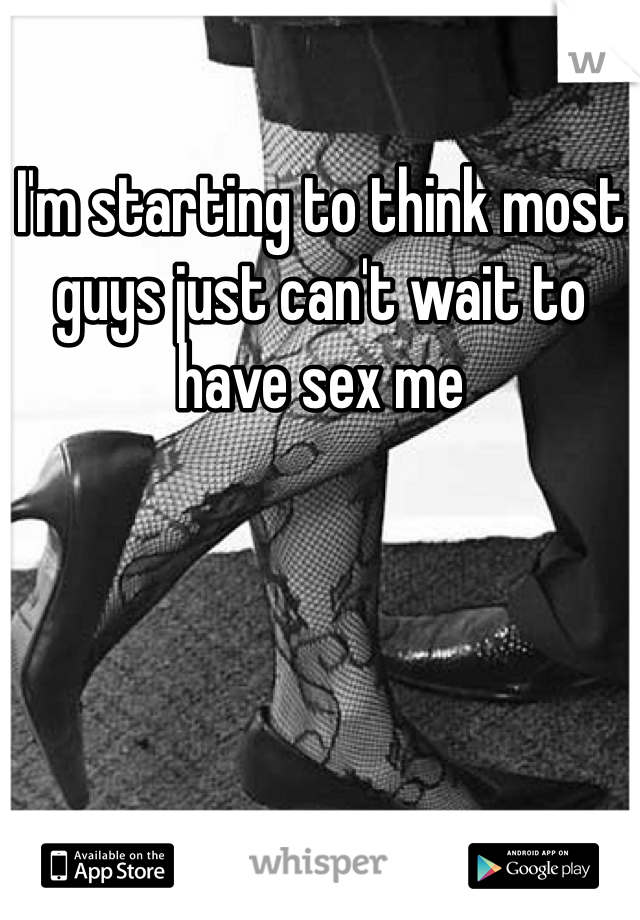 I'm starting to think most guys just can't wait to have sex me