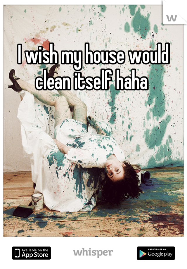 I wish my house would clean itself haha