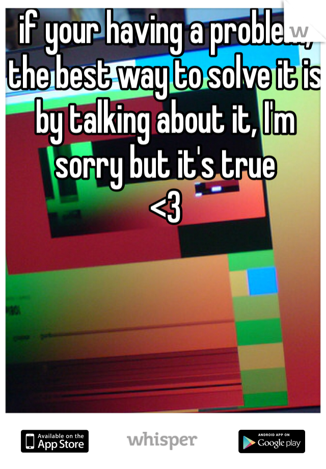 if your having a problem, the best way to solve it is by talking about it, I'm sorry but it's true <3