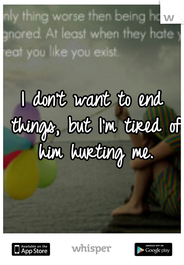I don't want to end things, but I'm tired of him hurting me.