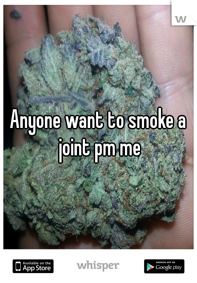Anyone want to smoke a joint pm me