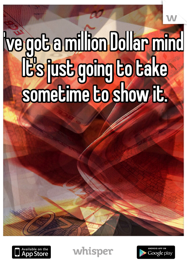I've got a million Dollar mind. It's just going to take sometime to show it.