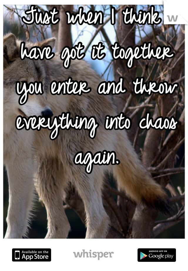 Just when I think I have got it together you enter and throw everything into chaos again.