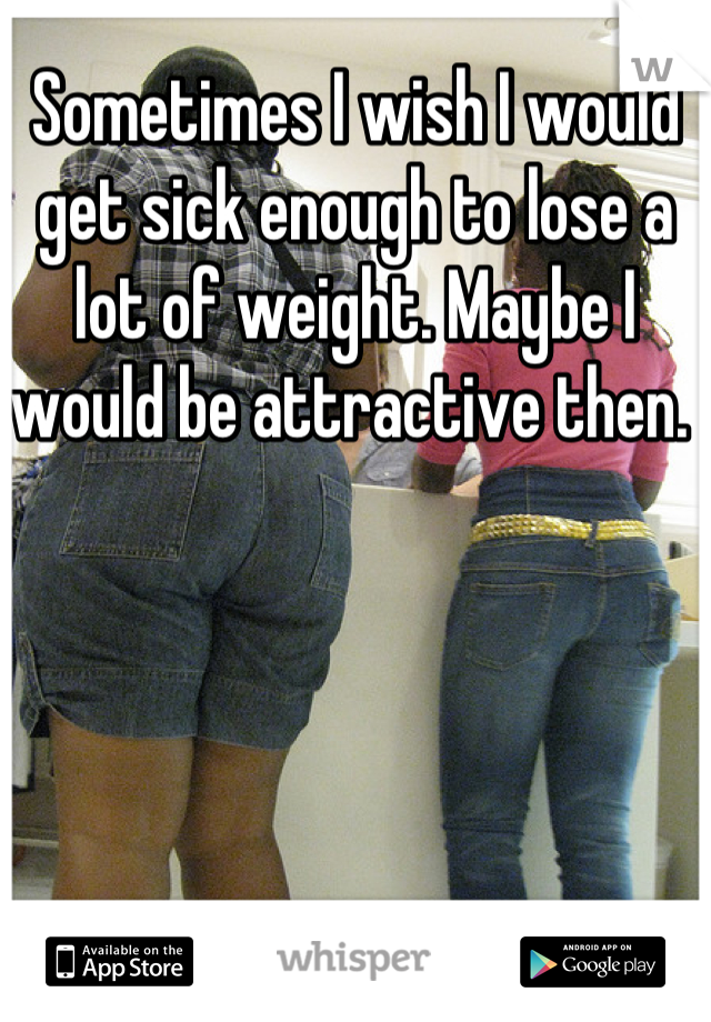 Sometimes I wish I would get sick enough to lose a lot of weight. Maybe I would be attractive then.