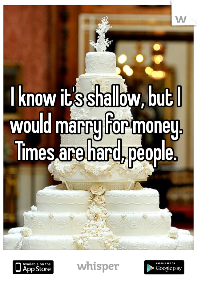 I know it's shallow, but I would marry for money. Times are hard, people.