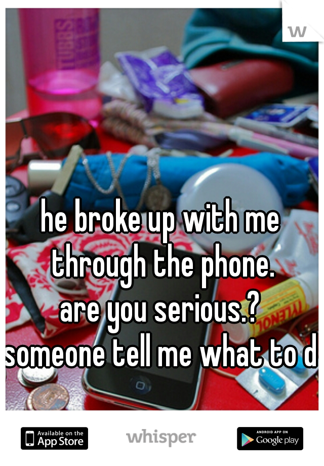 he broke up with me through the phone. are you serious.? someone tell me what to do
