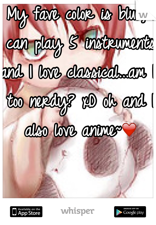 My fave color is blue, I can play 5 instruments and I love classical...am I too nerdy? xD oh and I also love anime~❤️