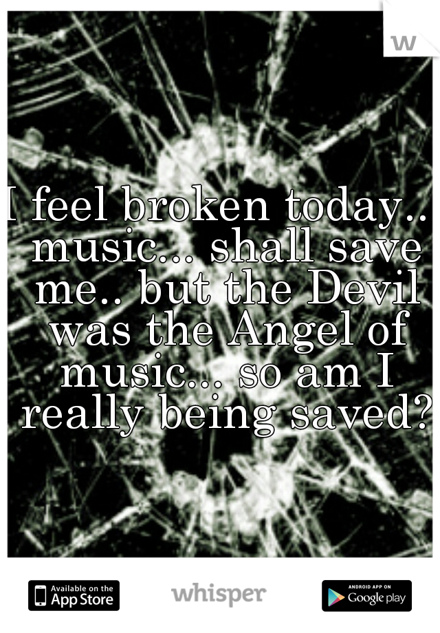 I feel broken today... music... shall save me.. but the Devil was the Angel of music... so am I really being saved?