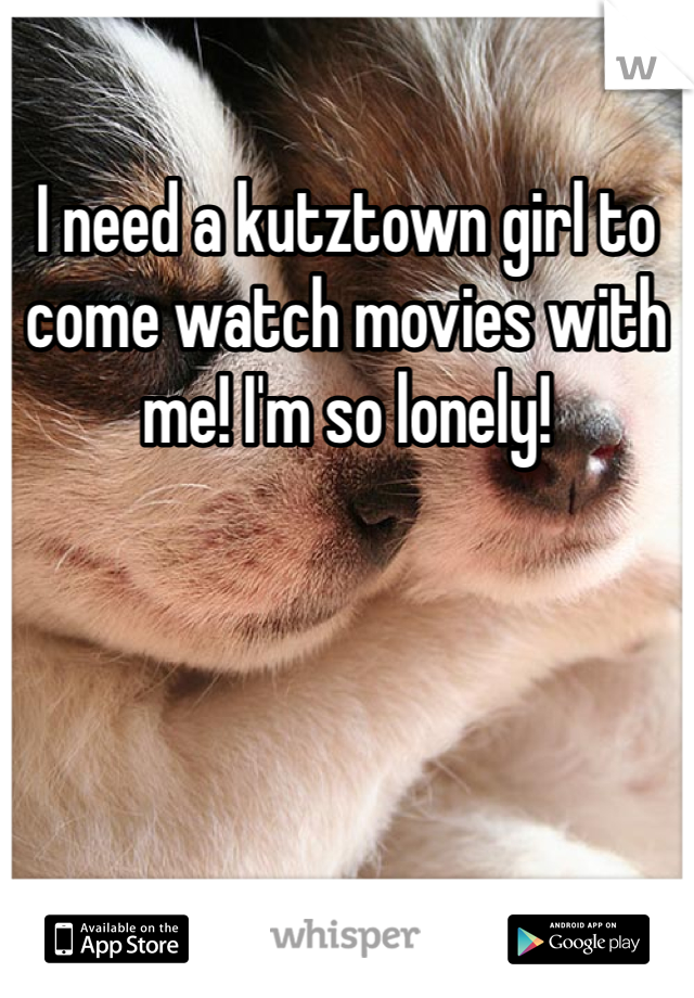 I need a kutztown girl to come watch movies with me! I'm so lonely!