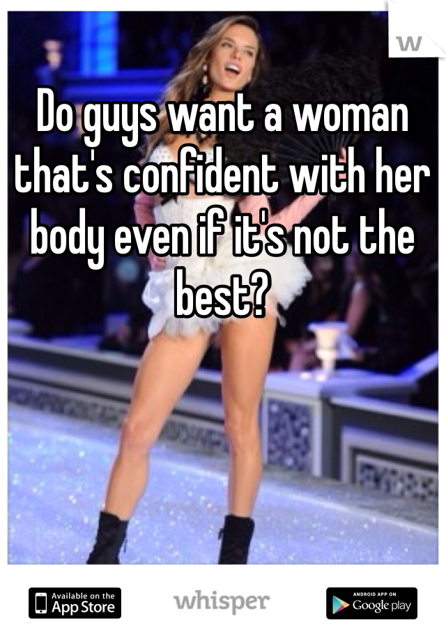 Do guys want a woman that's confident with her body even if it's not the best?