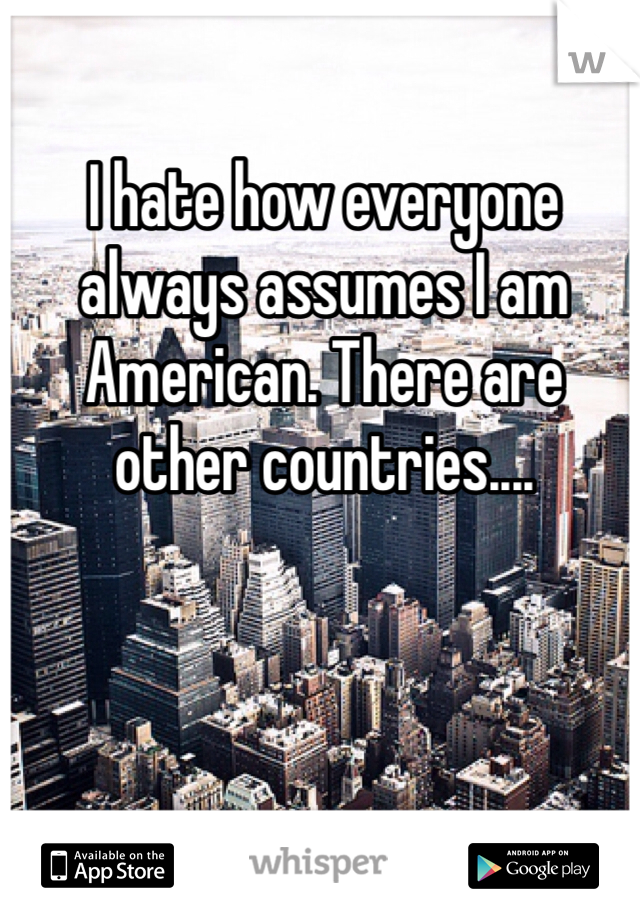 I hate how everyone always assumes I am American. There are other countries....