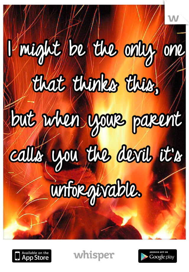 I might be the only one that thinks this, but when your parent calls you the devil it's unforgivable.