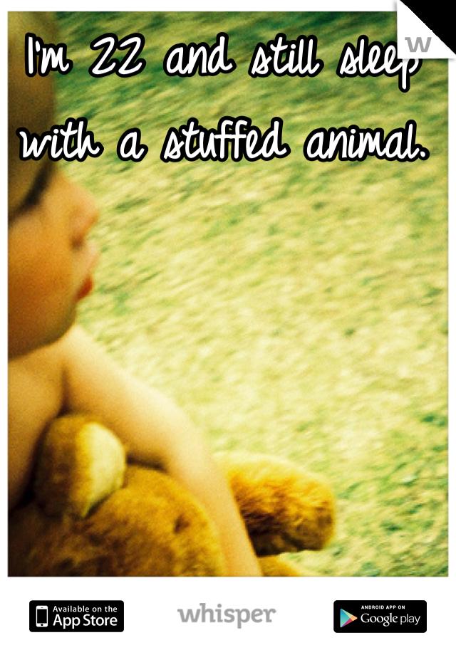 I'm 22 and still sleep with a stuffed animal.