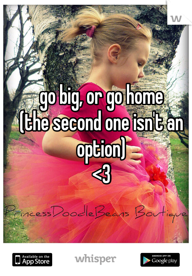 go big, or go home (the second one isn't an option) <3