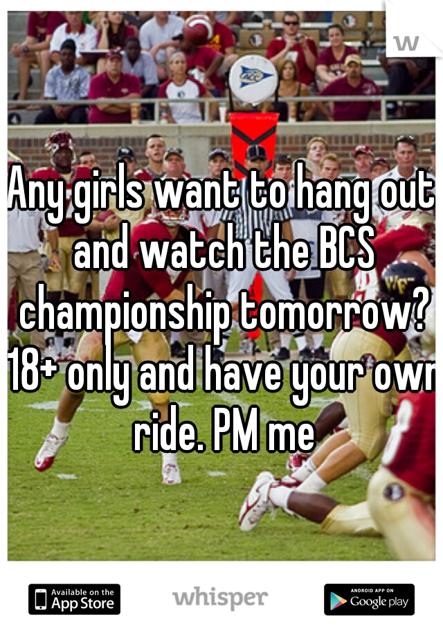 Any girls want to hang out and watch the BCS championship tomorrow? 18+ only and have your own ride. PM me