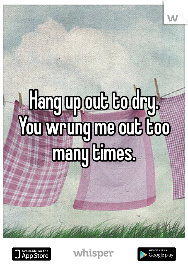 Hang up out to dry. You wrung me out too many times.