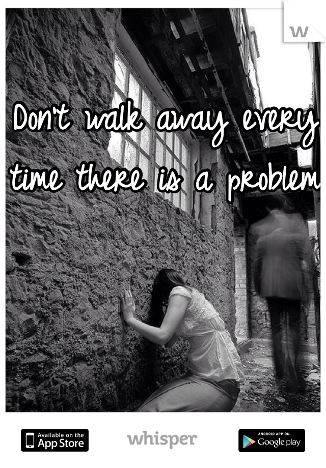 Don't walk away every time there is a problem