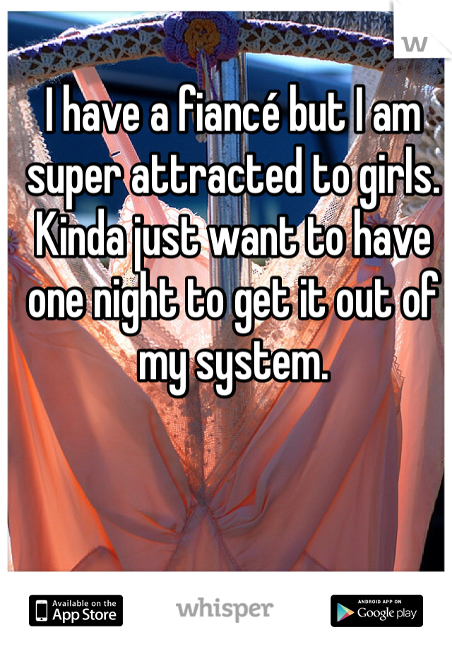 I have a fiancé but I am super attracted to girls. Kinda just want to have one night to get it out of my system.