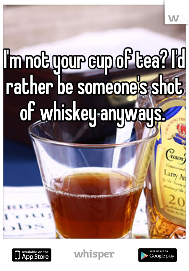 I'm not your cup of tea? I'd rather be someone's shot of whiskey anyways.