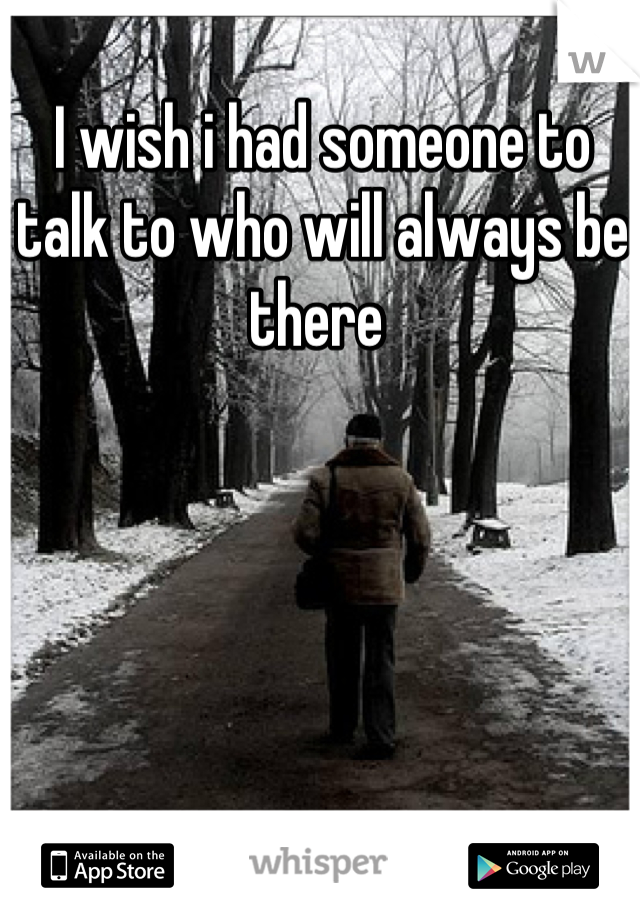 I wish i had someone to talk to who will always be there