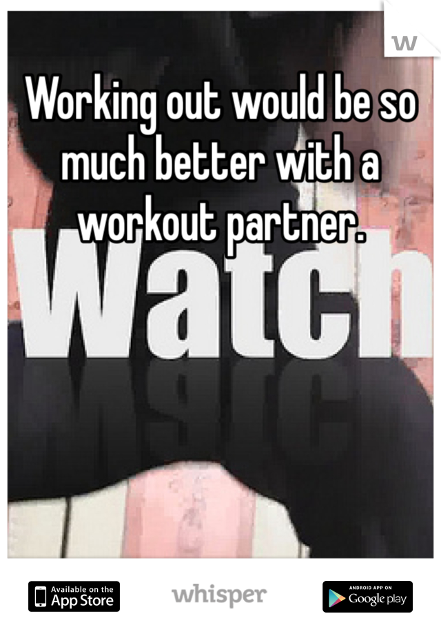 Working out would be so much better with a workout partner.