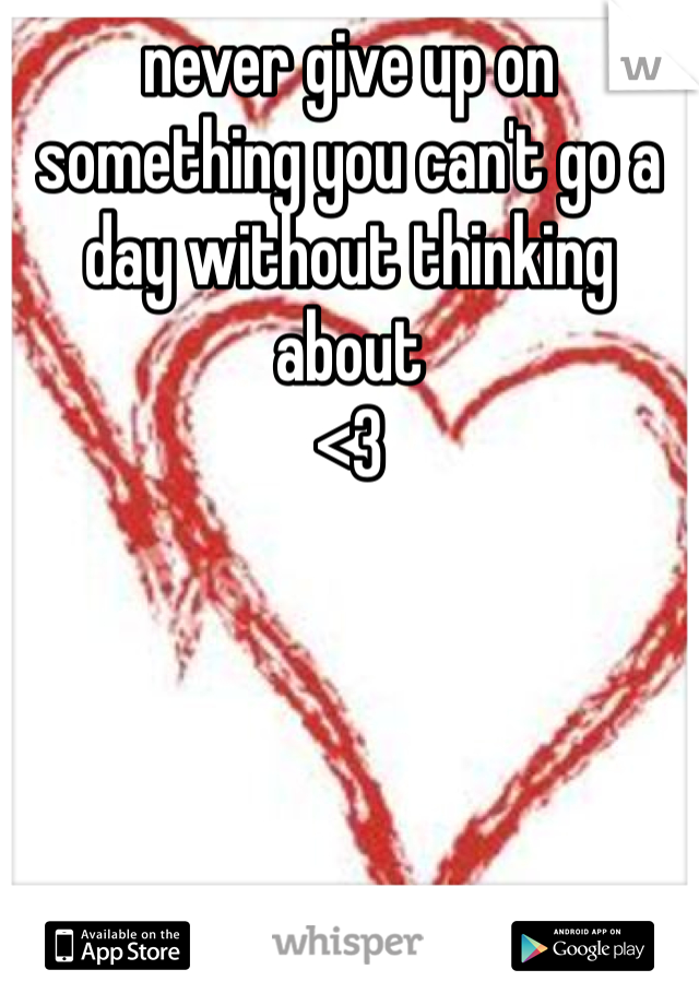 never give up on something you can't go a day without thinking about <3