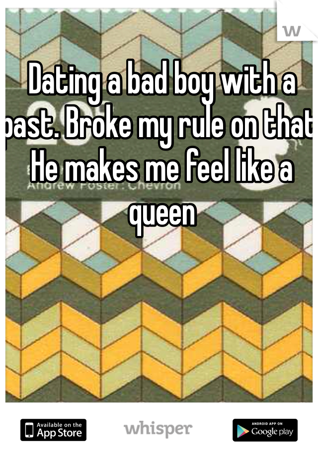 Dating a bad boy with a past. Broke my rule on that. He makes me feel like a queen