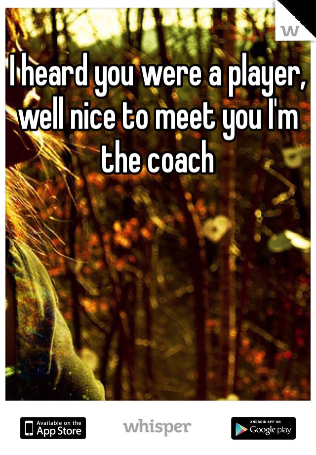 I heard you were a player, well nice to meet you I'm the coach