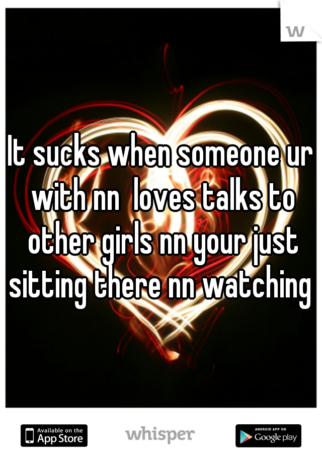 It sucks when someone ur with nn  loves talks to other girls nn your just sitting there nn watching