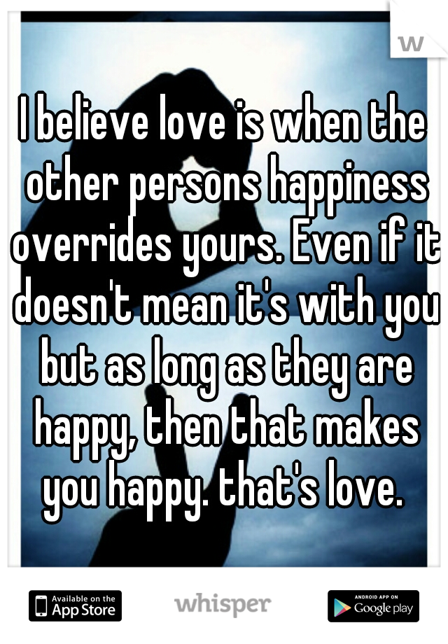 I believe love is when the other persons happiness overrides yours. Even if it doesn't mean it's with you but as long as they are happy, then that makes you happy. that's love.