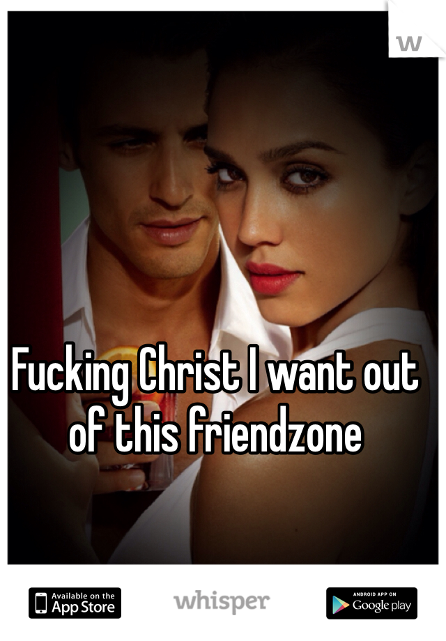 Fucking Christ I want out of this friendzone