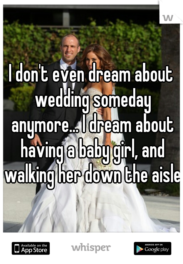 I don't even dream about wedding someday anymore... I dream about having a baby girl, and walking her down the aisle