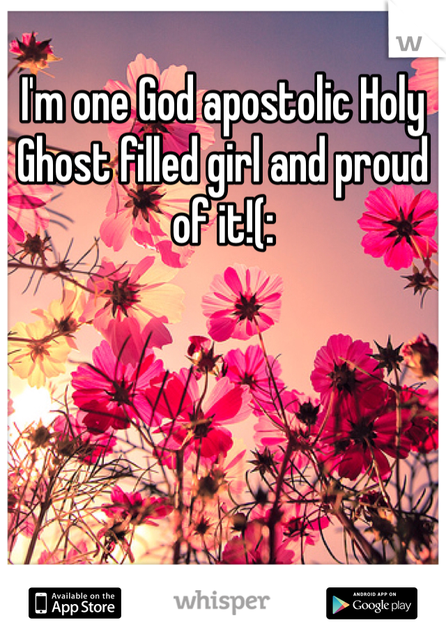 I'm one God apostolic Holy Ghost filled girl and proud of it!(: