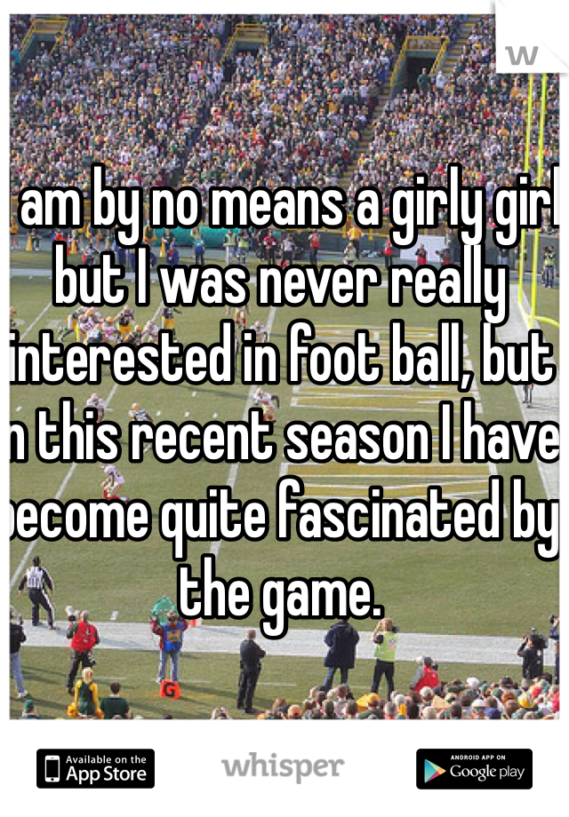 I am by no means a girly girl but I was never really interested in foot ball, but in this recent season I have become quite fascinated by the game.