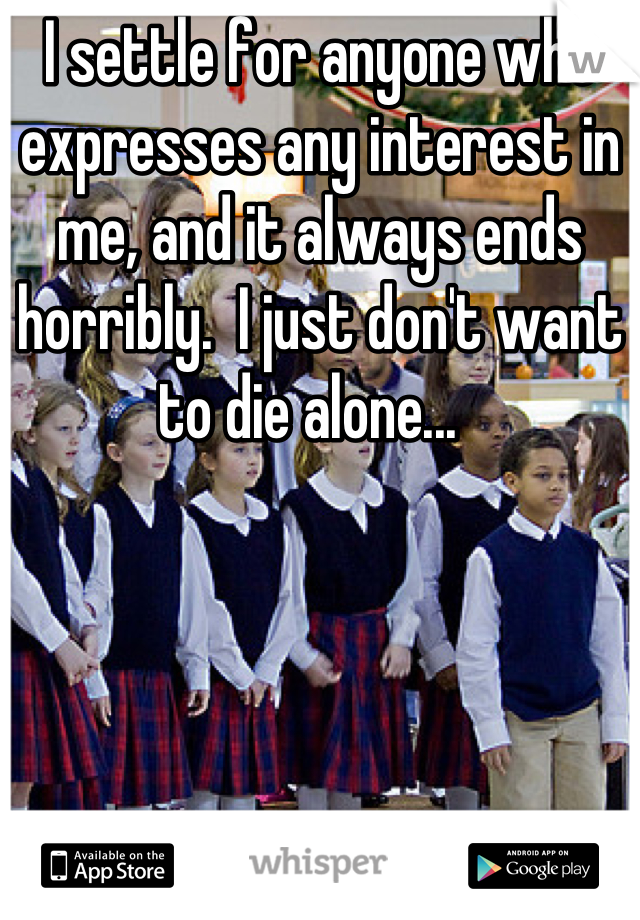 I settle for anyone who expresses any interest in me, and it always ends horribly.  I just don't want to die alone...
