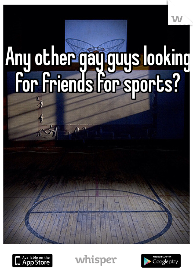 Any other gay guys looking for friends for sports?