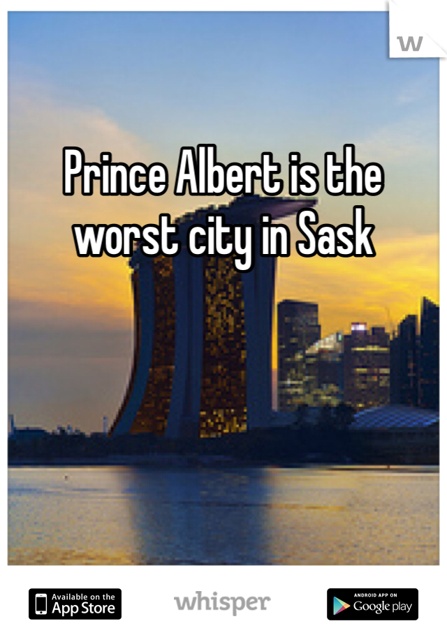 Prince Albert is the worst city in Sask