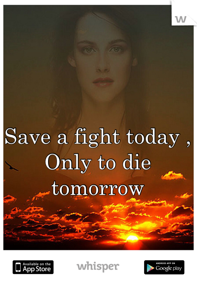 Save a fight today , Only to die tomorrow