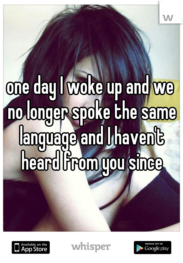 one day I woke up and we no longer spoke the same language and I haven't heard from you since