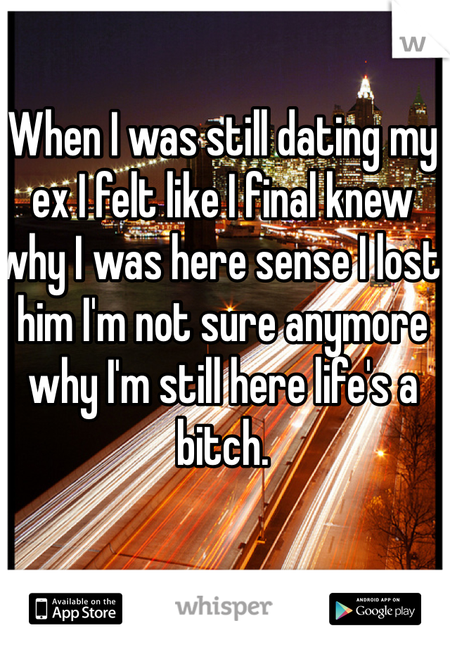 When I was still dating my ex I felt like I final knew why I was here sense I lost him I'm not sure anymore why I'm still here life's a bitch.