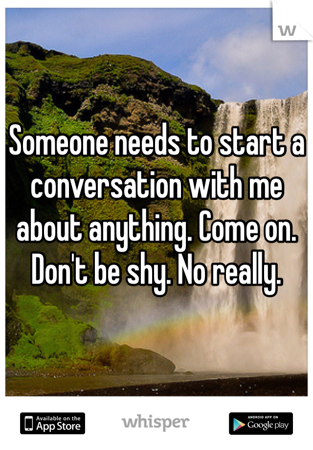 Someone needs to start a conversation with me about anything. Come on. Don't be shy. No really.