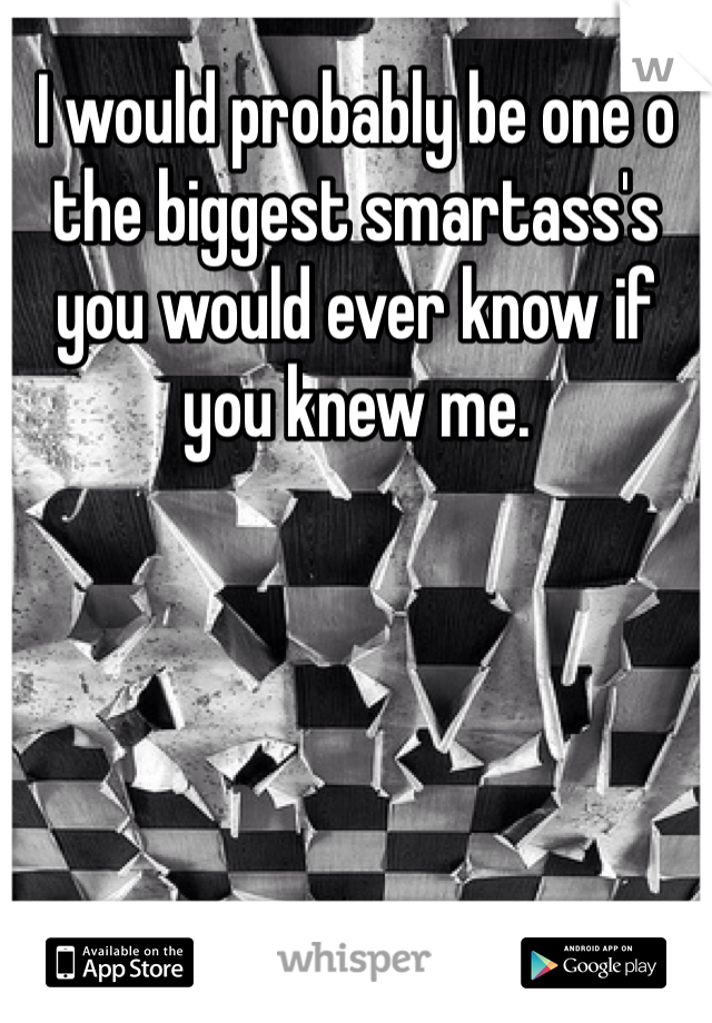 I would probably be one o the biggest smartass's you would ever know if you knew me.